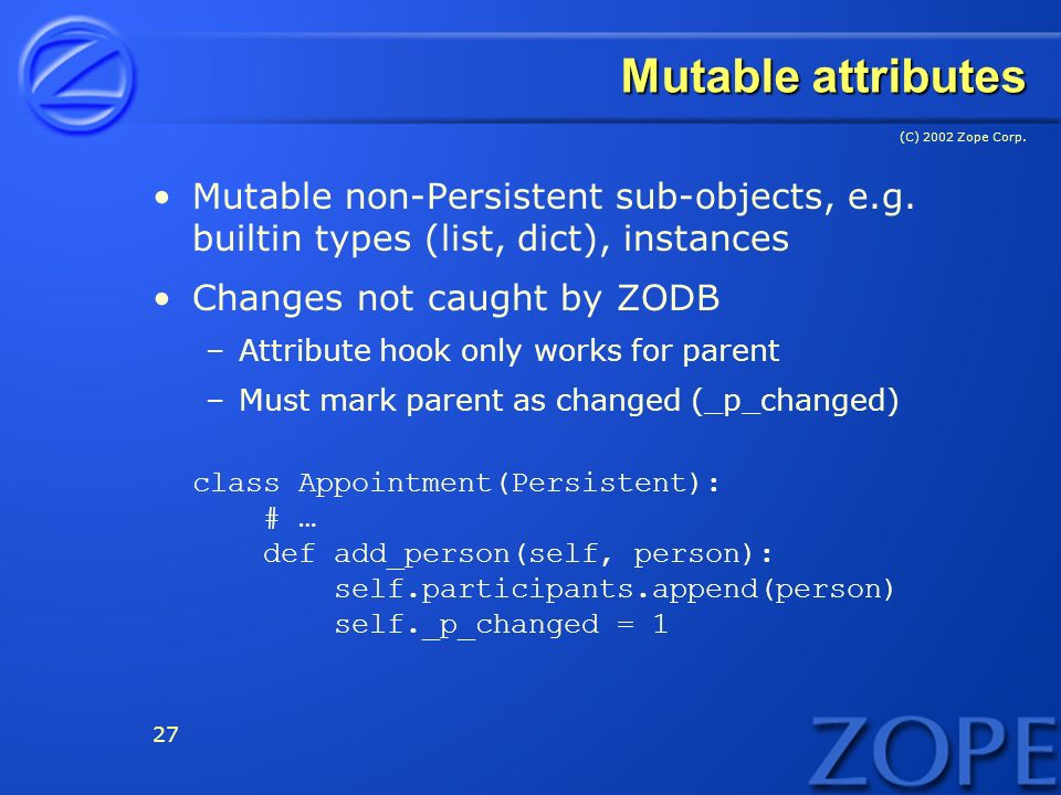 (C) 2002 Zope Corp. 27 Mutable attributes Mutable non-Persistent sub-objects, e.g.