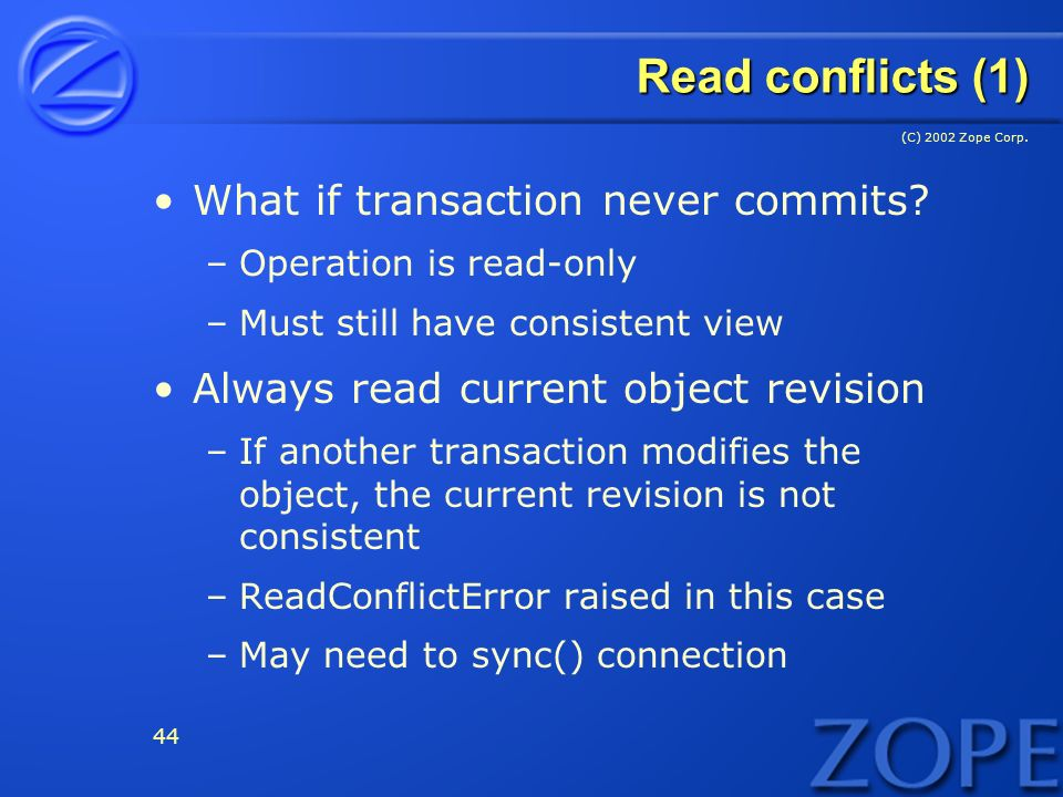 (C) 2002 Zope Corp. 44 Read conflicts (1) What if transaction never commits.