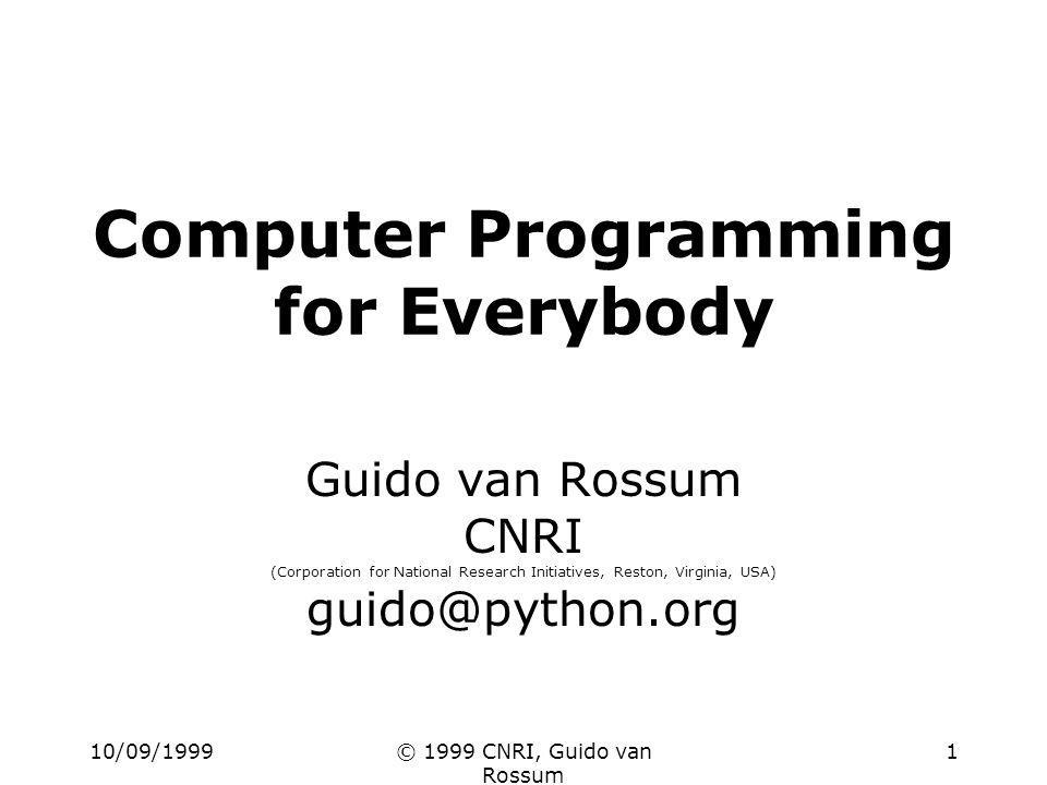 10/09/1999© 1999 CNRI, Guido van Rossum 1 Computer Programming for Everybody Guido van Rossum CNRI (Corporation for National Research Initiatives, Reston, Virginia, USA) guido@python.org
