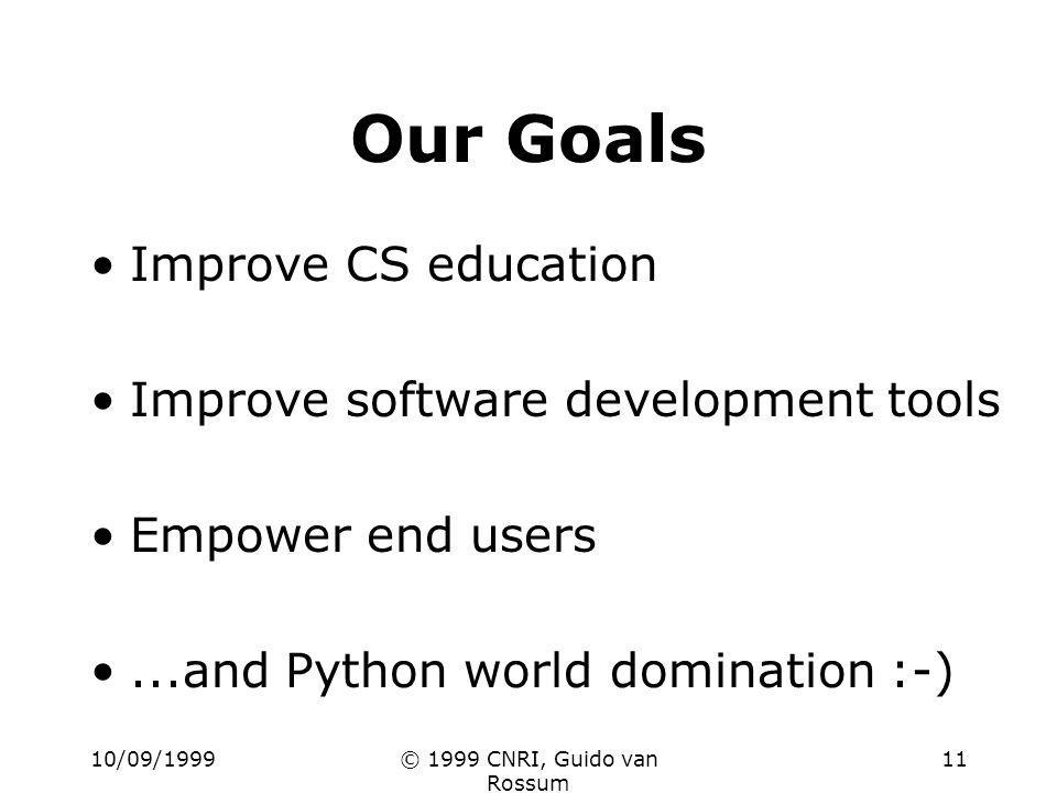 10/09/1999© 1999 CNRI, Guido van Rossum 11 Our Goals Improve CS education Improve software development tools Empower end users...and Python world domination :-)