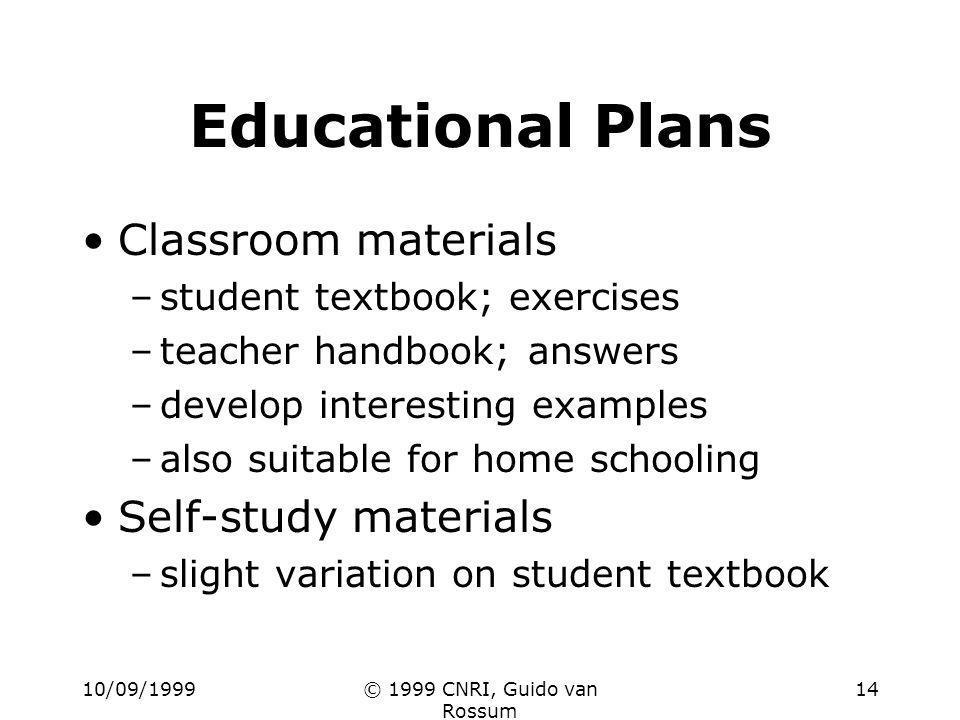 10/09/1999© 1999 CNRI, Guido van Rossum 14 Educational Plans Classroom materials –student textbook; exercises –teacher handbook; answers –develop inte