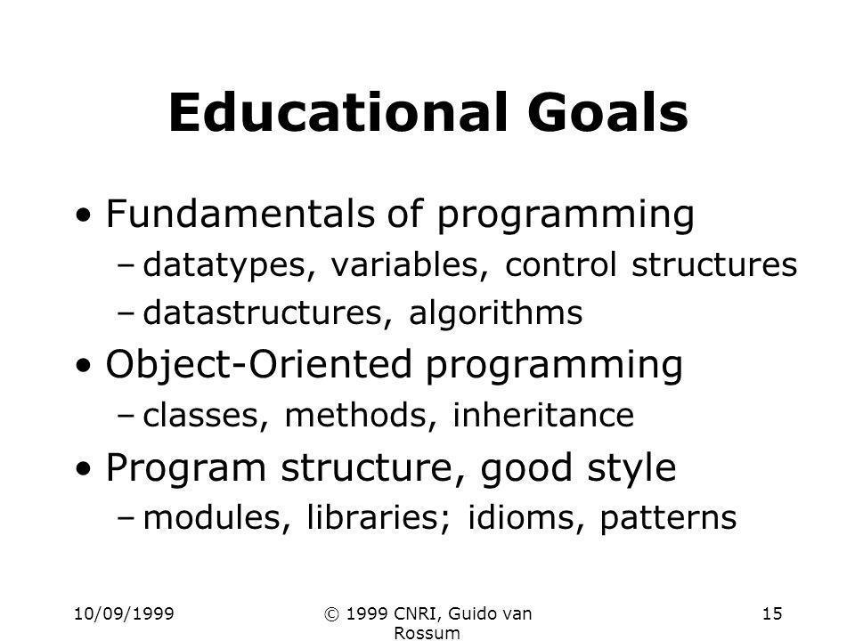 10/09/1999© 1999 CNRI, Guido van Rossum 15 Educational Goals Fundamentals of programming –datatypes, variables, control structures –datastructures, al