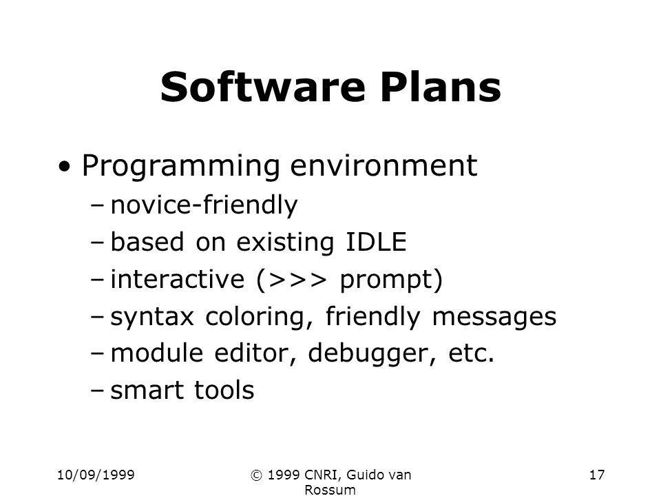 10/09/1999© 1999 CNRI, Guido van Rossum 17 Software Plans Programming environment –novice-friendly –based on existing IDLE –interactive (>>> prompt) –syntax coloring, friendly messages –module editor, debugger, etc.