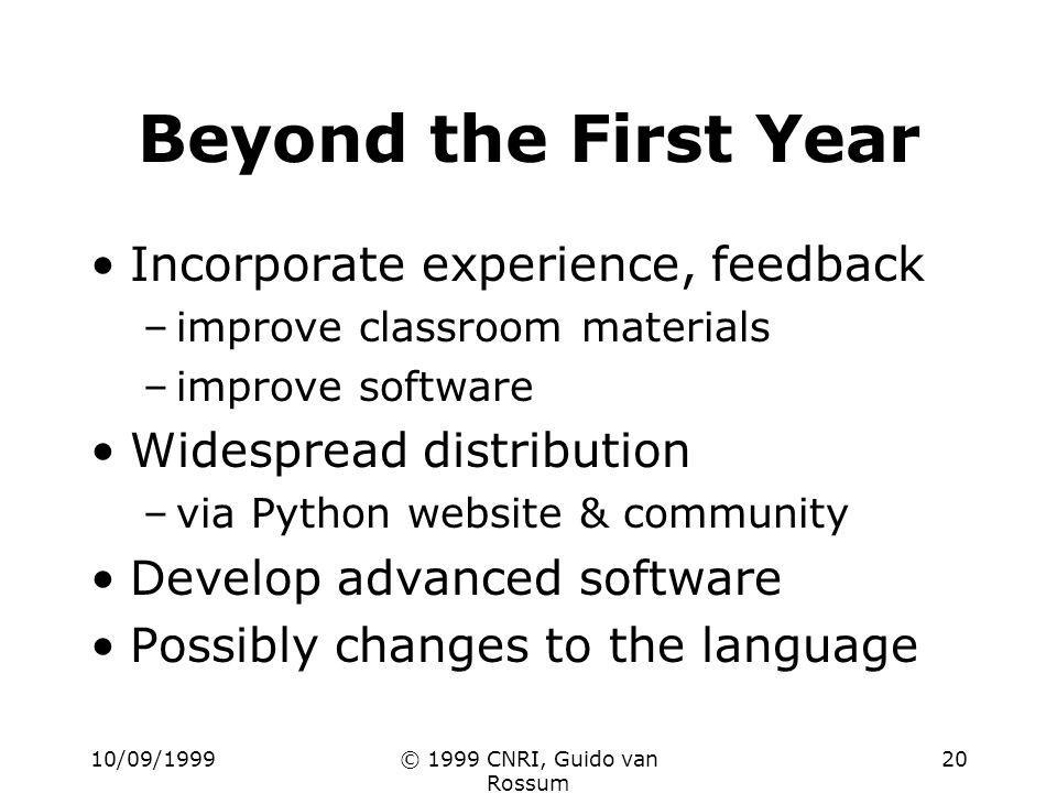 10/09/1999© 1999 CNRI, Guido van Rossum 20 Beyond the First Year Incorporate experience, feedback –improve classroom materials –improve software Widespread distribution –via Python website & community Develop advanced software Possibly changes to the language
