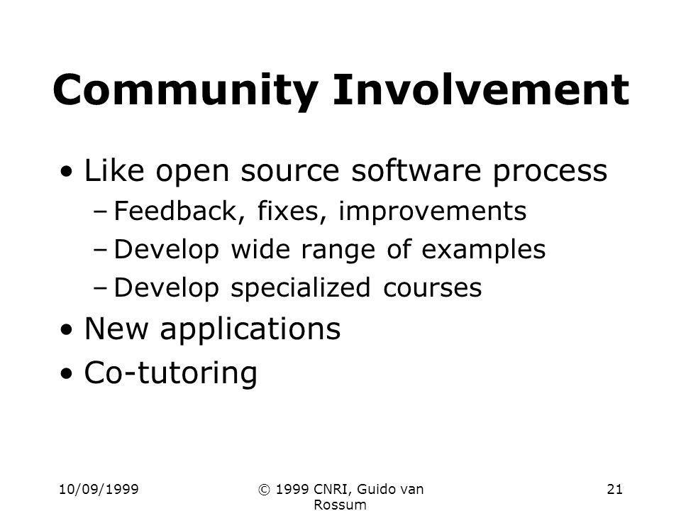 10/09/1999© 1999 CNRI, Guido van Rossum 21 Community Involvement Like open source software process –Feedback, fixes, improvements –Develop wide range of examples –Develop specialized courses New applications Co-tutoring