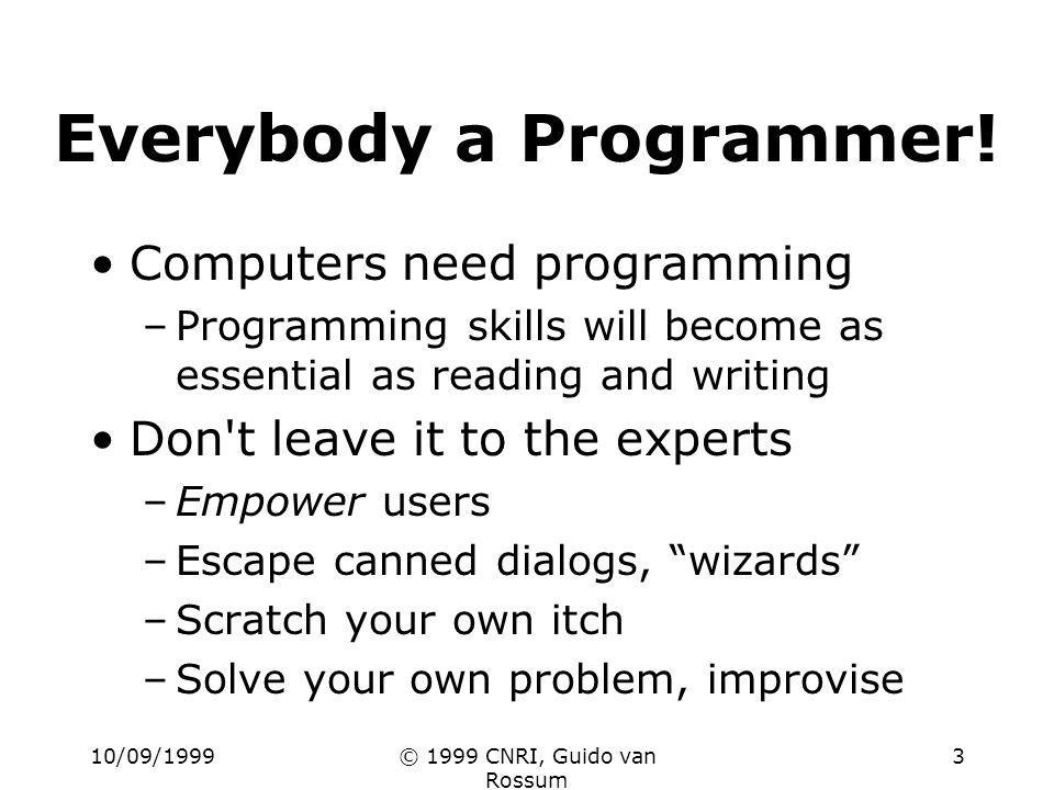 10/09/1999© 1999 CNRI, Guido van Rossum 3 Everybody a Programmer! Computers need programming –Programming skills will become as essential as reading a