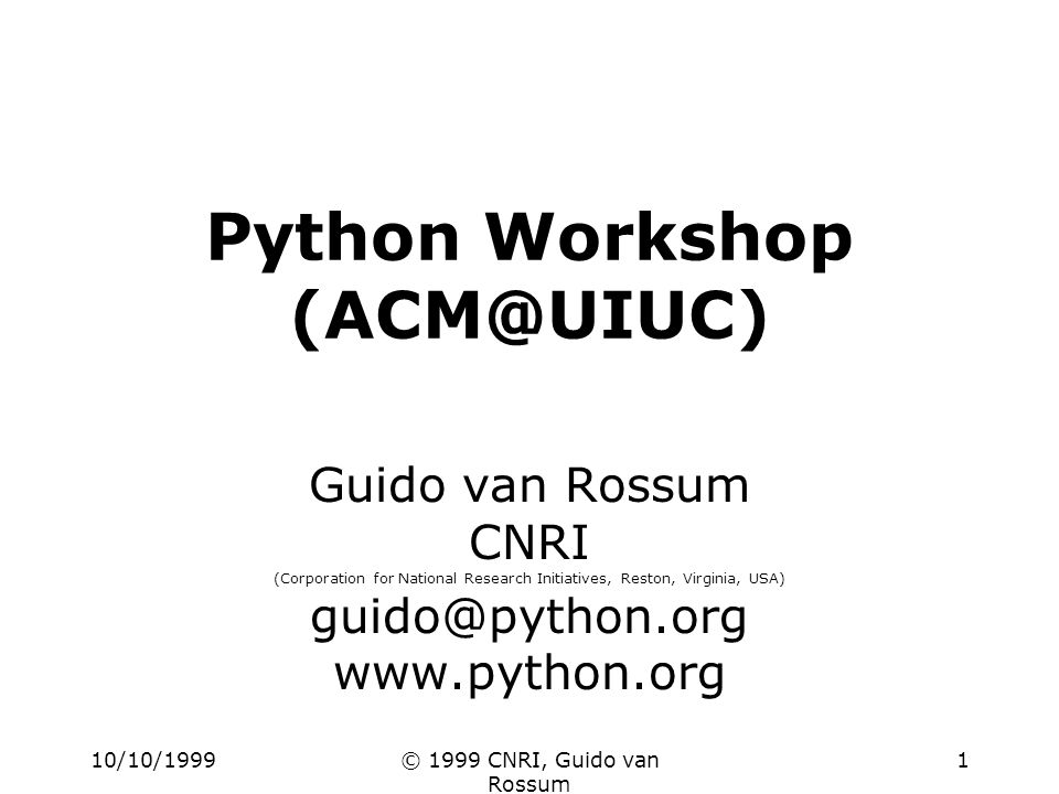 10/10/1999© 1999 CNRI, Guido van Rossum 1 Python Workshop (ACM@UIUC) Guido van Rossum CNRI (Corporation for National Research Initiatives, Reston, Virginia, USA) guido@python.org www.python.org