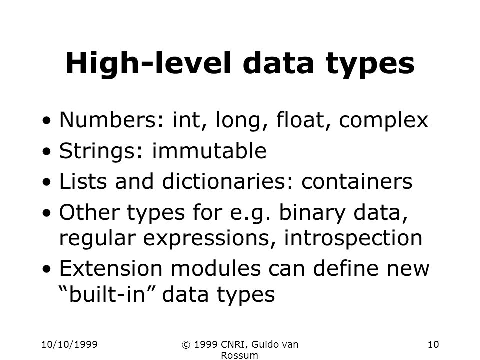 10/10/1999© 1999 CNRI, Guido van Rossum 10 High-level data types Numbers: int, long, float, complex Strings: immutable Lists and dictionaries: containers Other types for e.g.