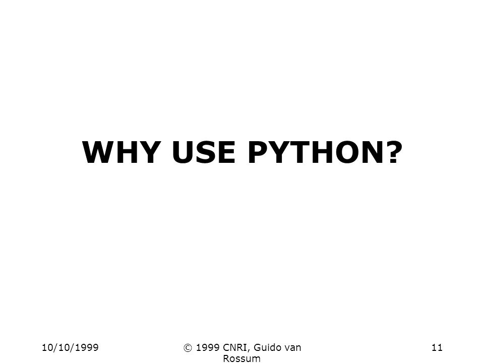 10/10/1999© 1999 CNRI, Guido van Rossum 11 WHY USE PYTHON?