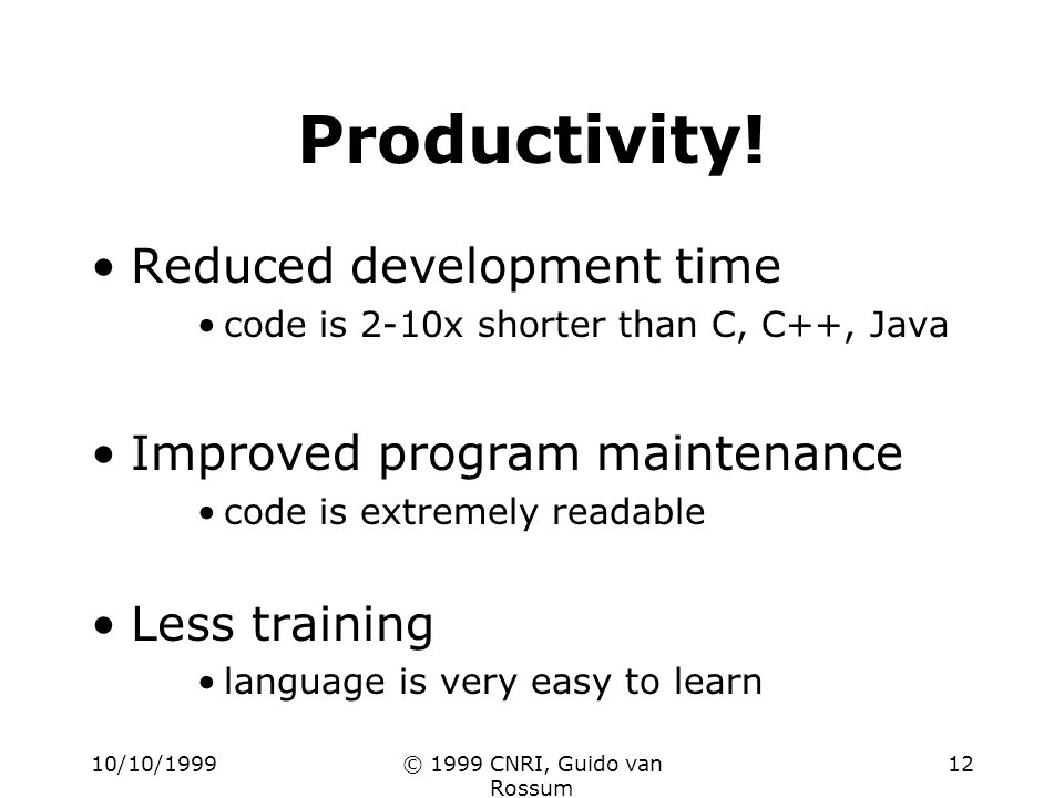 10/10/1999© 1999 CNRI, Guido van Rossum 12 Productivity! Reduced development time code is 2-10x shorter than C, C++, Java Improved program maintenance
