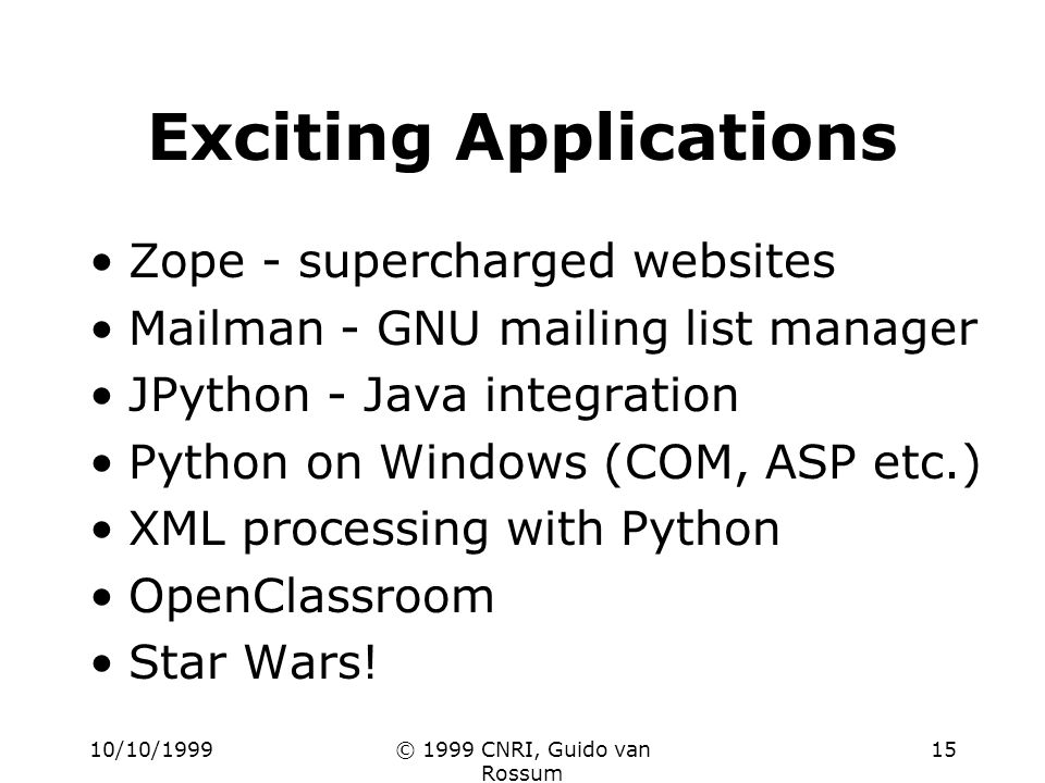 10/10/1999© 1999 CNRI, Guido van Rossum 15 Exciting Applications Zope - supercharged websites Mailman - GNU mailing list manager JPython - Java integr