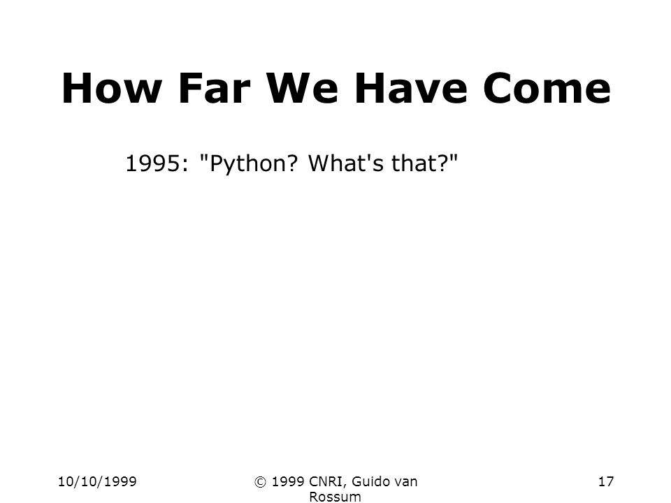 10/10/1999© 1999 CNRI, Guido van Rossum 17 How Far We Have Come 1995: