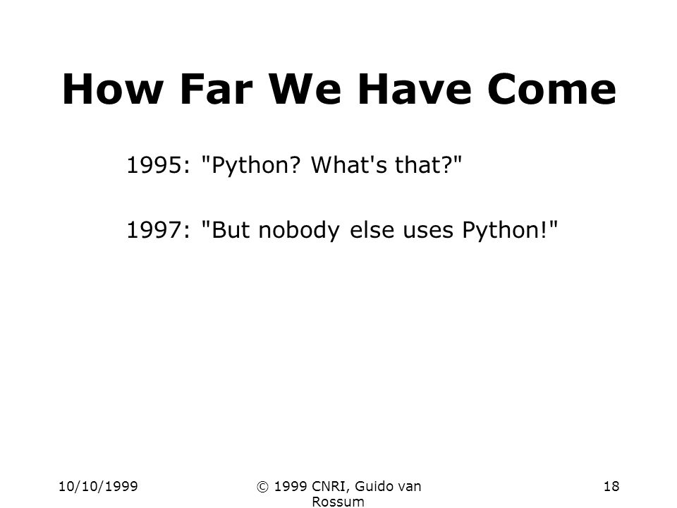 10/10/1999© 1999 CNRI, Guido van Rossum 18 How Far We Have Come 1995: Python.