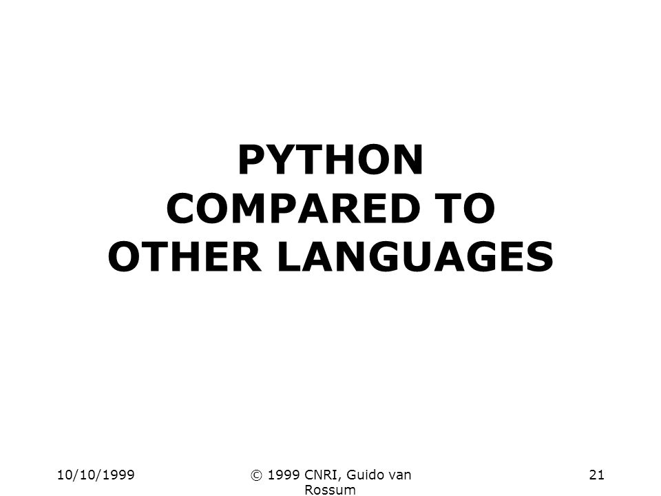 10/10/1999© 1999 CNRI, Guido van Rossum 21 PYTHON COMPARED TO OTHER LANGUAGES