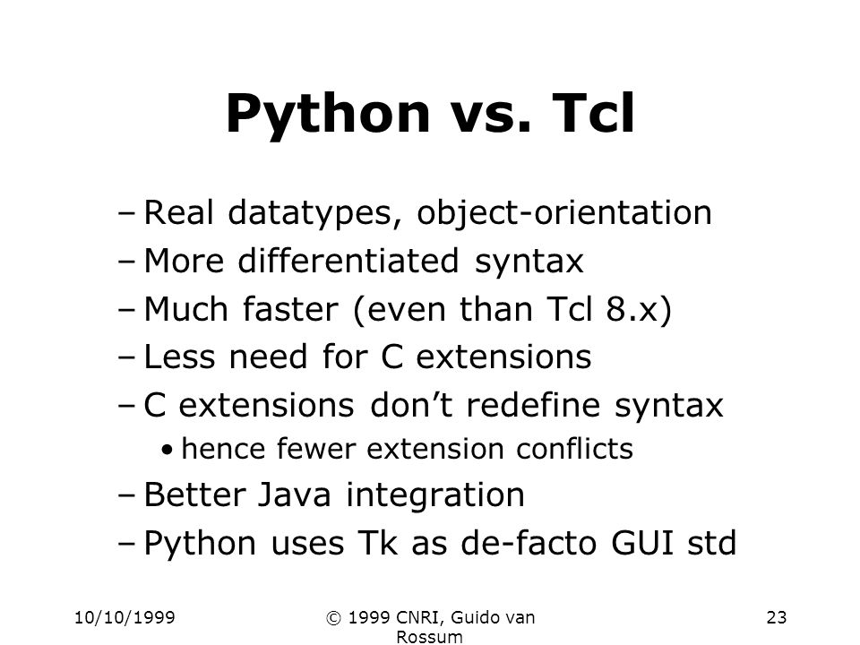 10/10/1999© 1999 CNRI, Guido van Rossum 23 Python vs. Tcl –Real datatypes, object-orientation –More differentiated syntax –Much faster (even than Tcl