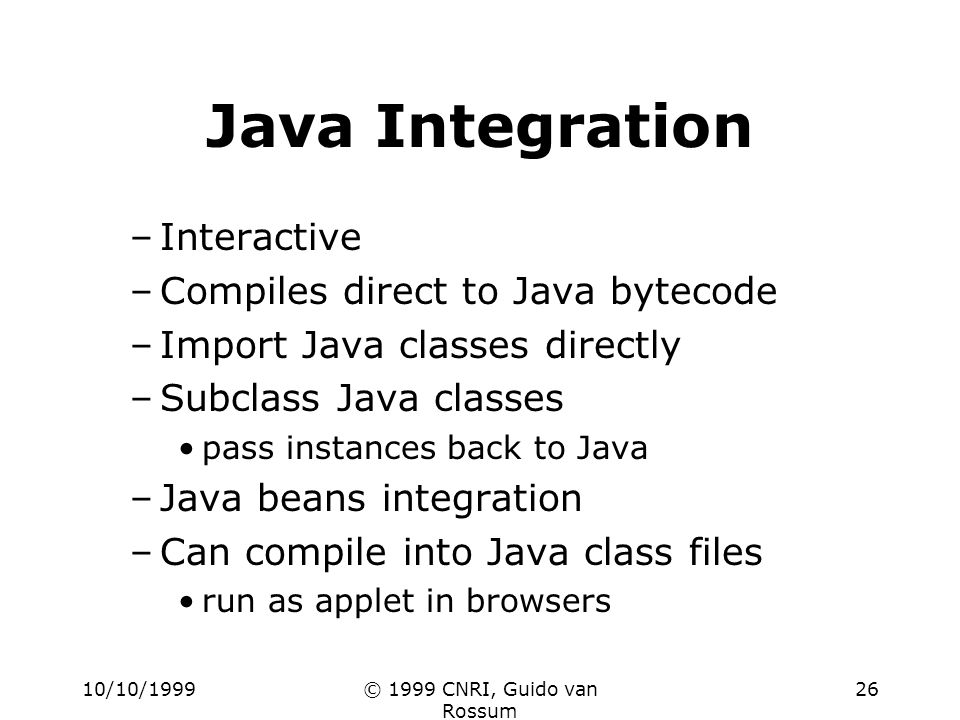 10/10/1999© 1999 CNRI, Guido van Rossum 26 Java Integration –Interactive –Compiles direct to Java bytecode –Import Java classes directly –Subclass Jav