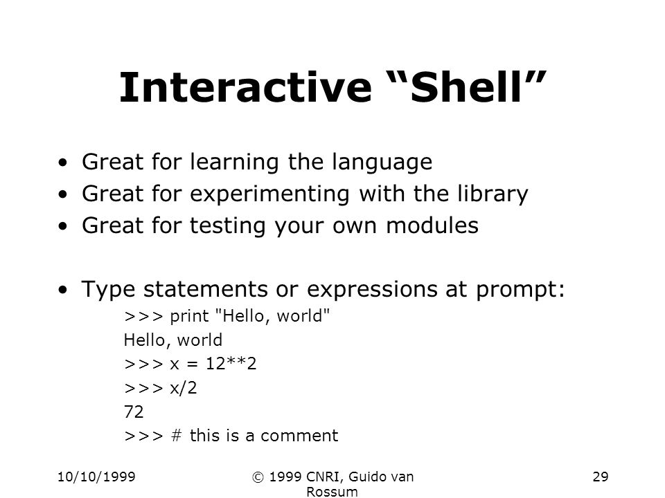 10/10/1999© 1999 CNRI, Guido van Rossum 29 Interactive Shell Great for learning the language Great for experimenting with the library Great for testin