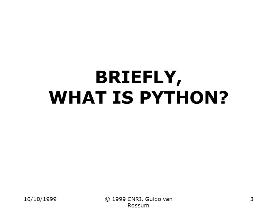 10/10/1999© 1999 CNRI, Guido van Rossum 3 BRIEFLY, WHAT IS PYTHON?