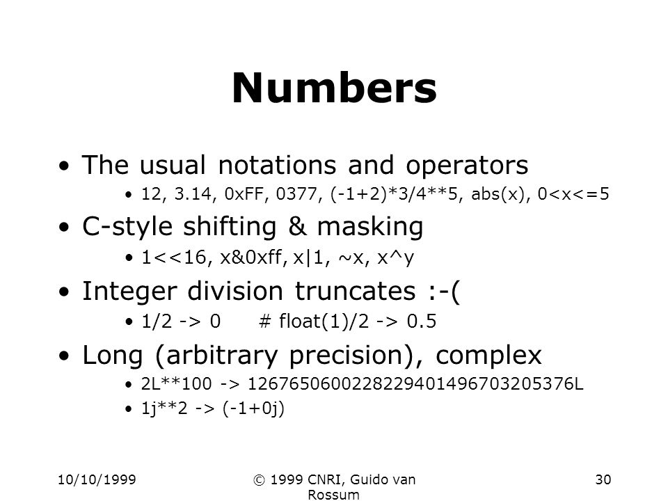 10/10/1999© 1999 CNRI, Guido van Rossum 30 Numbers The usual notations and operators 12, 3.14, 0xFF, 0377, (-1+2)*3/4**5, abs(x), 0<x<=5 C-style shift
