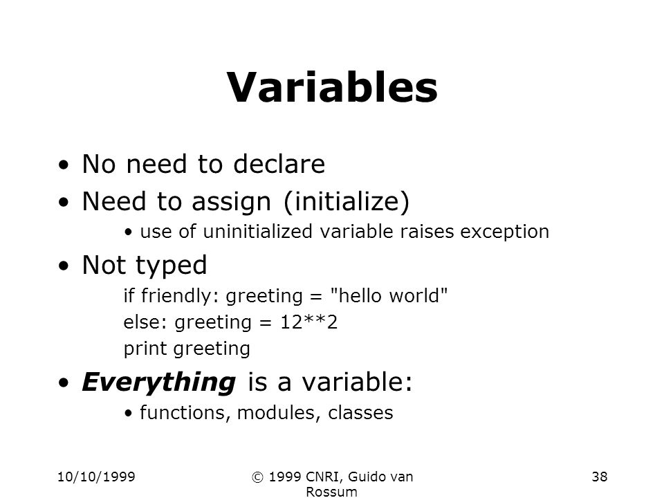 10/10/1999© 1999 CNRI, Guido van Rossum 38 Variables No need to declare Need to assign (initialize) use of uninitialized variable raises exception Not typed if friendly: greeting = hello world else: greeting = 12**2 print greeting Everything is a variable: functions, modules, classes
