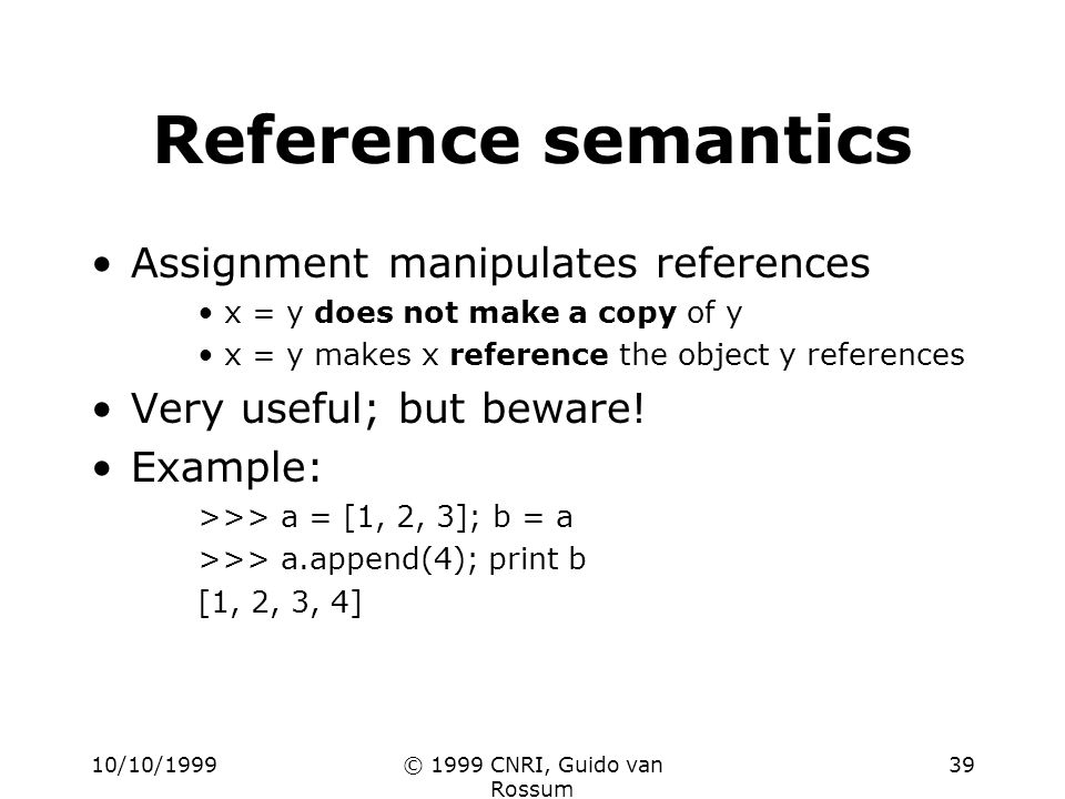 10/10/1999© 1999 CNRI, Guido van Rossum 39 Reference semantics Assignment manipulates references x = y does not make a copy of y x = y makes x reference the object y references Very useful; but beware.