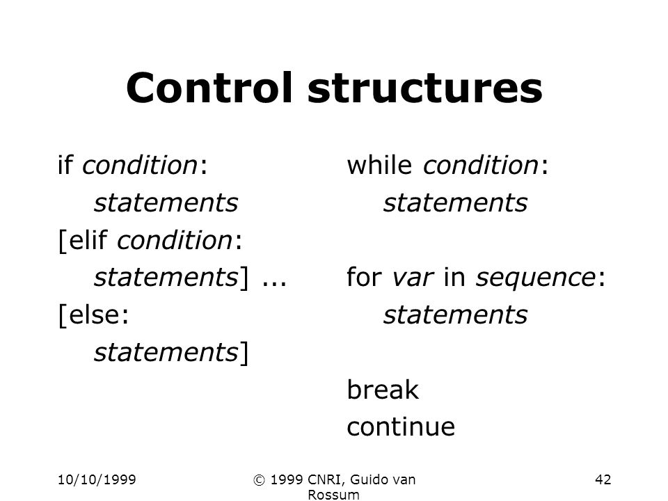 10/10/1999© 1999 CNRI, Guido van Rossum 42 Control structures if condition: statements [elif condition: statements]... [else: statements] while condit