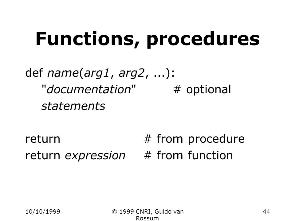 10/10/1999© 1999 CNRI, Guido van Rossum 44 Functions, procedures def name(arg1, arg2,...): documentation # optional statements return# from procedure return expression# from function