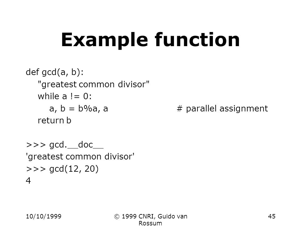 10/10/1999© 1999 CNRI, Guido van Rossum 45 Example function def gcd(a, b): greatest common divisor while a != 0: a, b = b%a, a# parallel assignment return b >>> gcd.__doc__ greatest common divisor >>> gcd(12, 20) 4