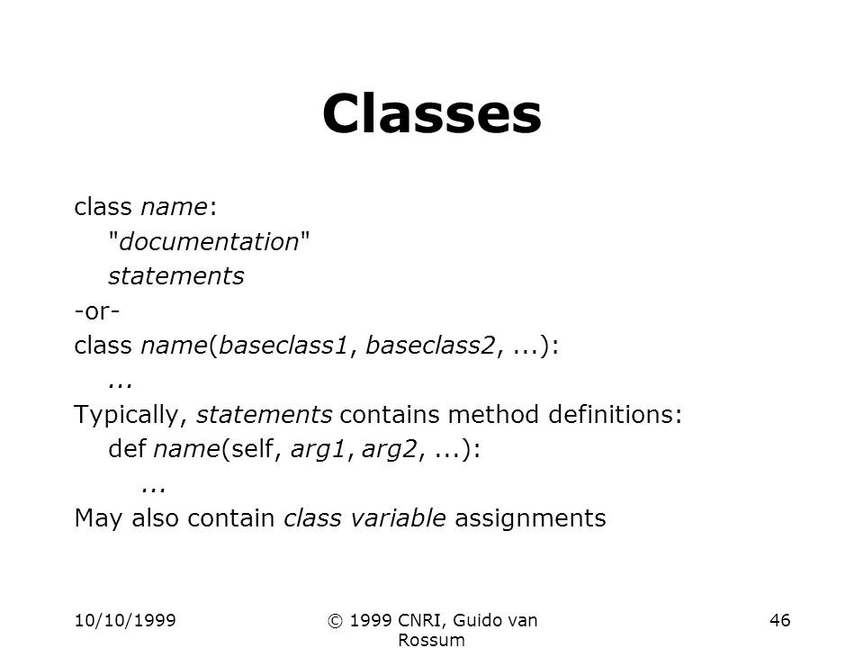 10/10/1999© 1999 CNRI, Guido van Rossum 46 Classes class name: documentation statements -or- class name(baseclass1, baseclass2,...):...