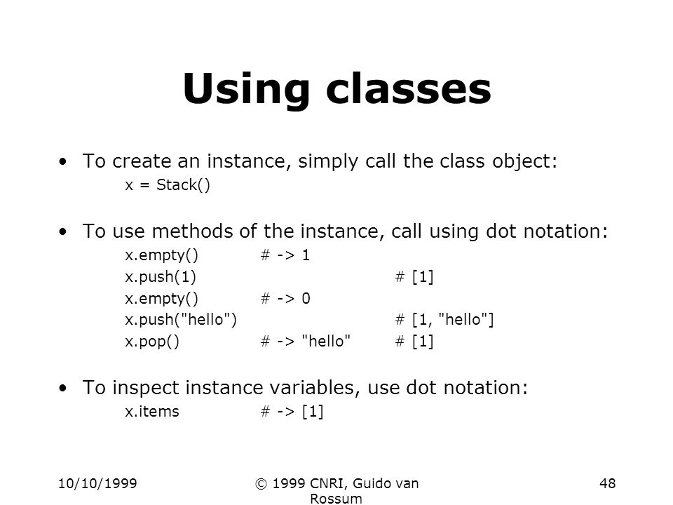 10/10/1999© 1999 CNRI, Guido van Rossum 48 Using classes To create an instance, simply call the class object: x = Stack() To use methods of the instance, call using dot notation: x.empty()# -> 1 x.push(1)# [1] x.empty()# -> 0 x.push( hello )# [1, hello ] x.pop()# -> hello # [1] To inspect instance variables, use dot notation: x.items# -> [1]