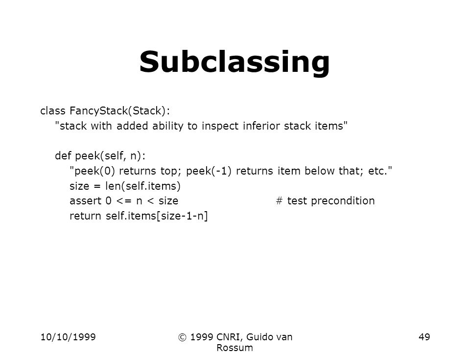 10/10/1999© 1999 CNRI, Guido van Rossum 49 Subclassing class FancyStack(Stack): stack with added ability to inspect inferior stack items def peek(self, n): peek(0) returns top; peek(-1) returns item below that; etc. size = len(self.items) assert 0 <= n < size# test precondition return self.items[size-1-n]