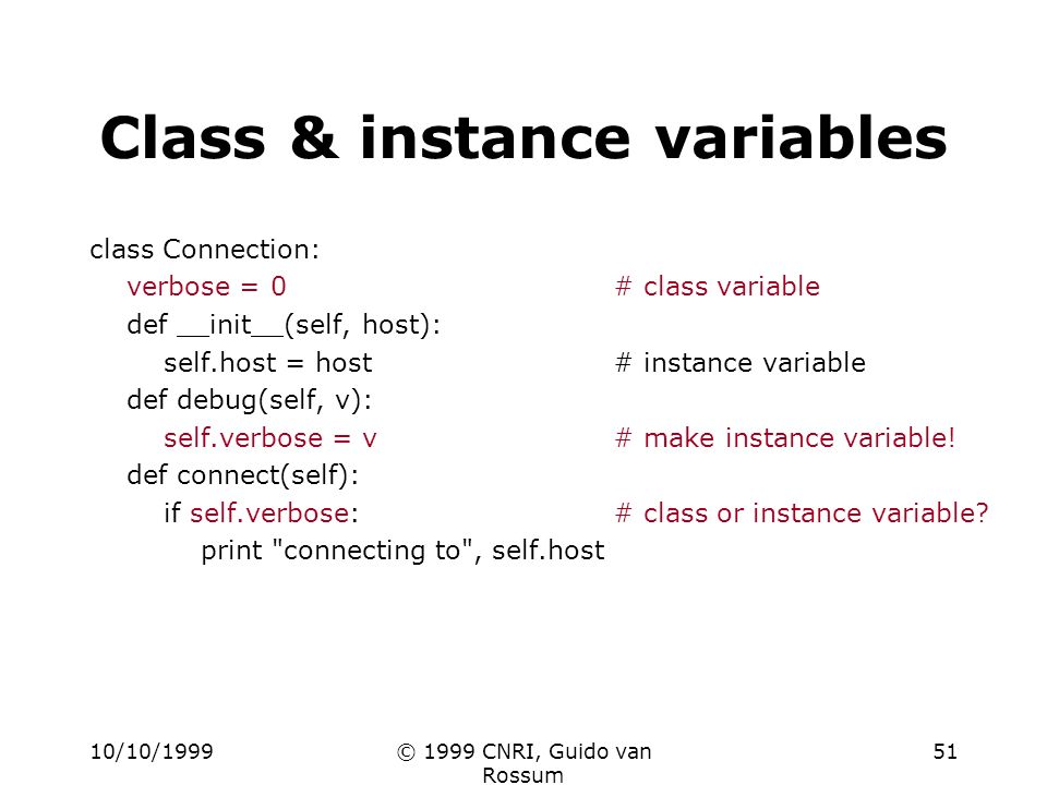 10/10/1999© 1999 CNRI, Guido van Rossum 51 Class & instance variables class Connection: verbose = 0# class variable def __init__(self, host): self.host = host# instance variable def debug(self, v): self.verbose = v# make instance variable.