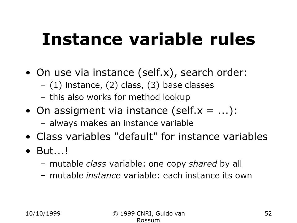 10/10/1999© 1999 CNRI, Guido van Rossum 52 Instance variable rules On use via instance (self.x), search order: –(1) instance, (2) class, (3) base classes –this also works for method lookup On assigment via instance (self.x =...): –always makes an instance variable Class variables default for instance variables But....