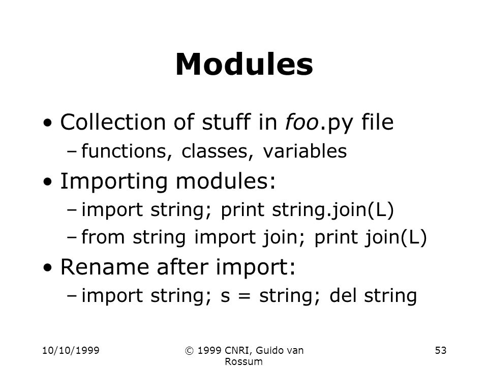10/10/1999© 1999 CNRI, Guido van Rossum 53 Modules Collection of stuff in foo.py file –functions, classes, variables Importing modules: –import string; print string.join(L) –from string import join; print join(L) Rename after import: –import string; s = string; del string
