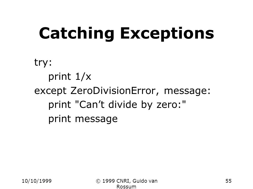 10/10/1999© 1999 CNRI, Guido van Rossum 55 Catching Exceptions try: print 1/x except ZeroDivisionError, message: print Cant divide by zero: print message