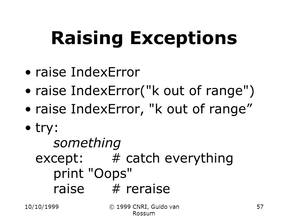10/10/1999© 1999 CNRI, Guido van Rossum 57 Raising Exceptions raise IndexError raise IndexError( k out of range ) raise IndexError, k out of range try: something except:# catch everything print Oops raise# reraise