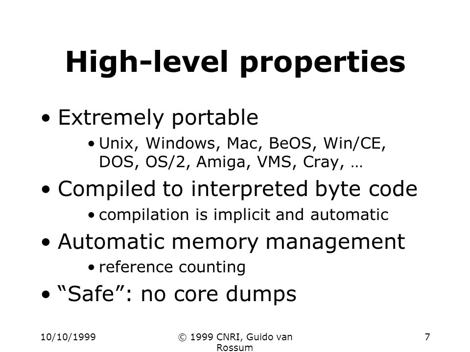 10/10/1999© 1999 CNRI, Guido van Rossum 7 High-level properties Extremely portable Unix, Windows, Mac, BeOS, Win/CE, DOS, OS/2, Amiga, VMS, Cray, … Compiled to interpreted byte code compilation is implicit and automatic Automatic memory management reference counting Safe: no core dumps