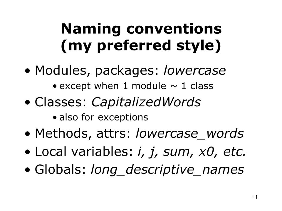 11 Naming conventions (my preferred style) Modules, packages: lowercase except when 1 module ~ 1 class Classes: CapitalizedWords also for exceptions Methods, attrs: lowercase_words Local variables: i, j, sum, x0, etc.