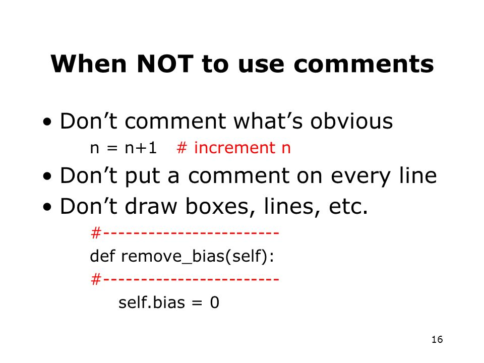 16 When NOT to use comments Dont comment whats obvious n = n+1 # increment n Dont put a comment on every line Dont draw boxes, lines, etc.
