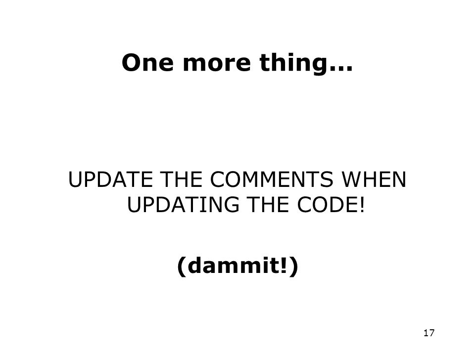 17 One more thing... UPDATE THE COMMENTS WHEN UPDATING THE CODE! (dammit!)