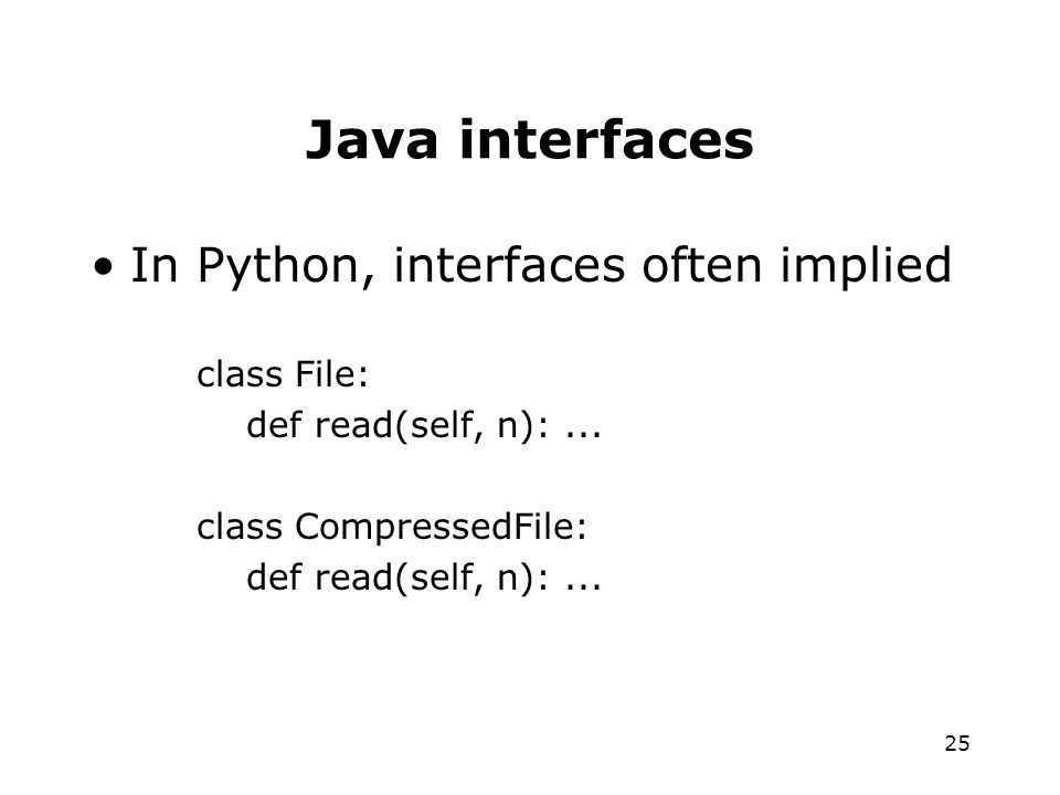 25 Java interfaces In Python, interfaces often implied class File: def read(self, n):...