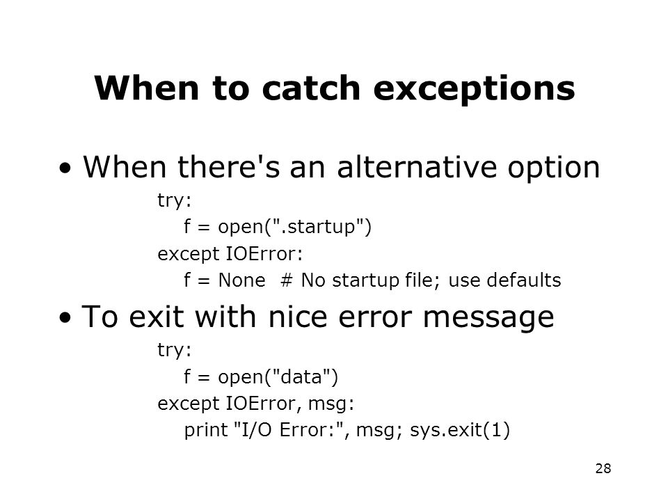 28 When to catch exceptions When there s an alternative option try: f = open( .startup ) except IOError: f = None # No startup file; use defaults To exit with nice error message try: f = open( data ) except IOError, msg: print I/O Error: , msg; sys.exit(1)