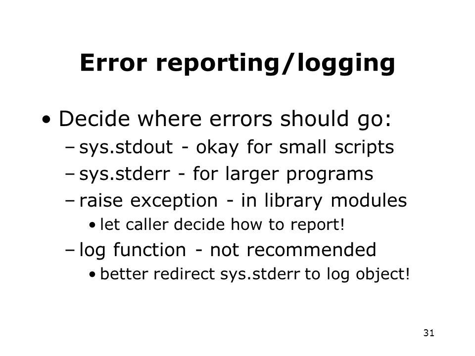 31 Error reporting/logging Decide where errors should go: –sys.stdout - okay for small scripts –sys.stderr - for larger programs –raise exception - in library modules let caller decide how to report.