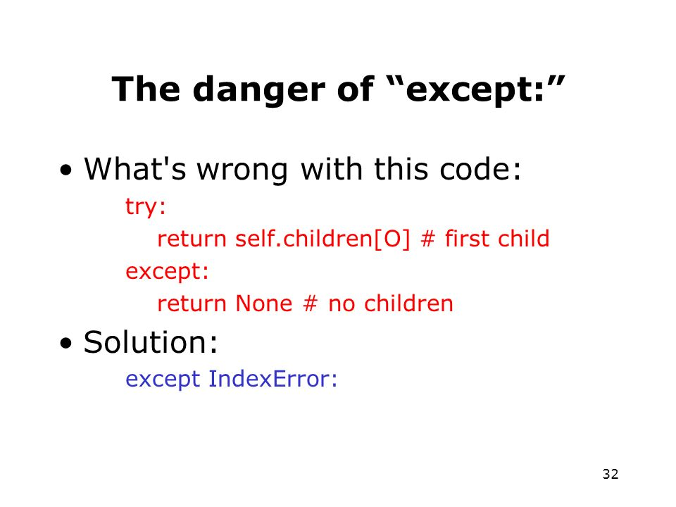 32 The danger of except: What s wrong with this code: try: return self.children[O] # first child except: return None # no children Solution: except IndexError: