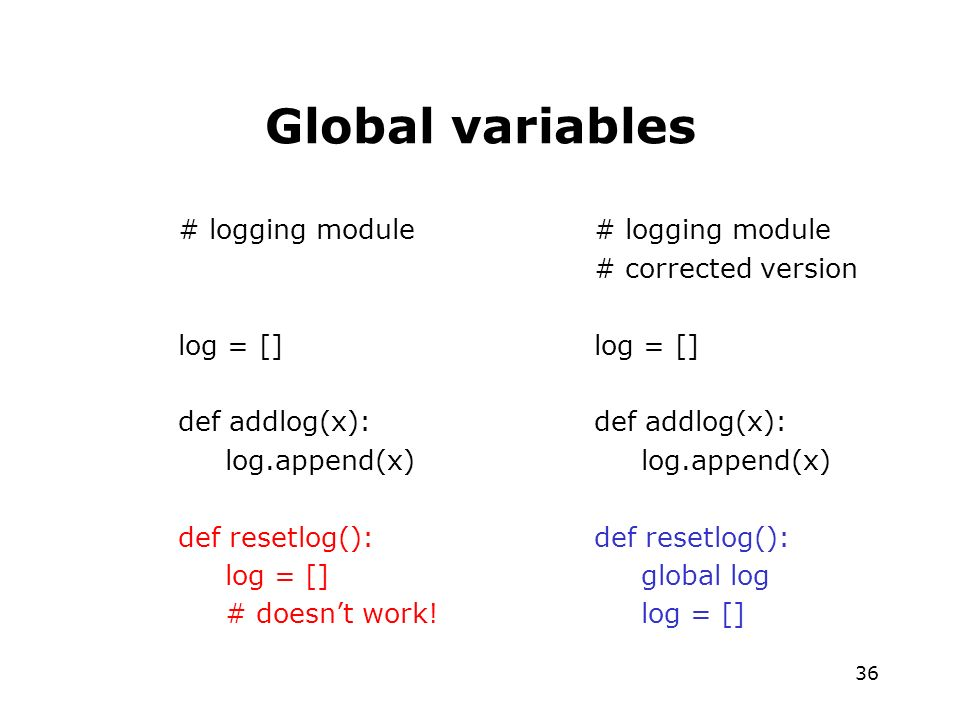 36 Global variables # logging module log = [] def addlog(x): log.append(x) def resetlog(): log = [] # doesnt work.