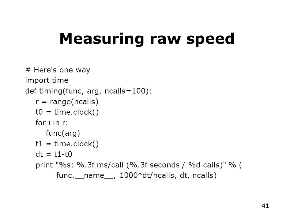 41 Measuring raw speed # Here s one way import time def timing(func, arg, ncalls=100): r = range(ncalls) t0 = time.clock() for i in r: func(arg) t1 = time.clock() dt = t1-t0 print %s: %.3f ms/call (%.3f seconds / %d calls) % ( func.__name__, 1000*dt/ncalls, dt, ncalls)