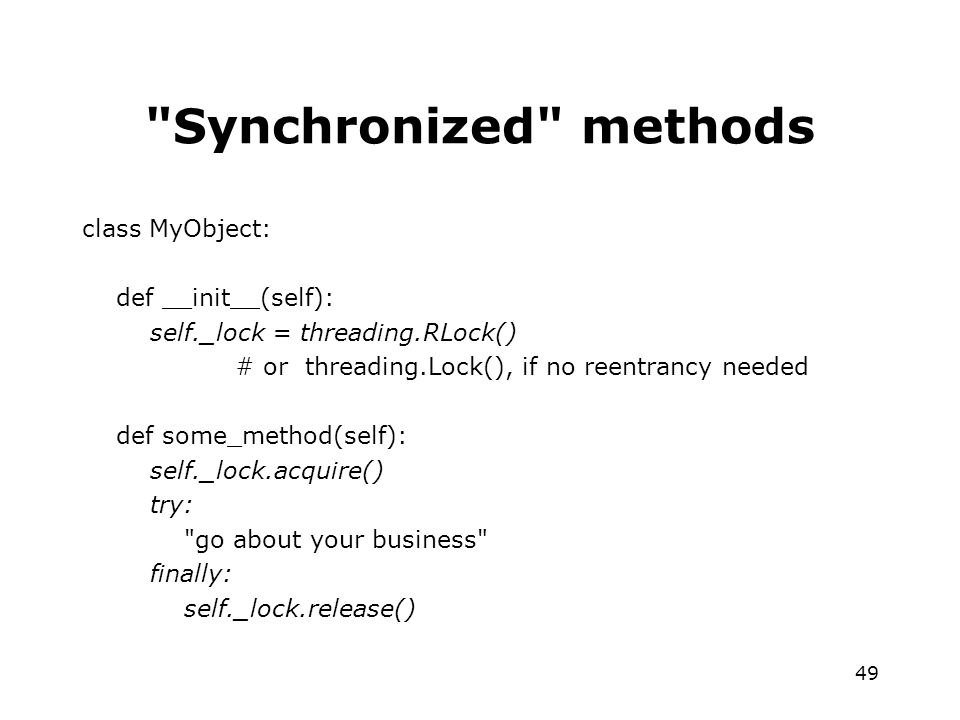 49 Synchronized methods class MyObject: def __init__(self): self._lock = threading.RLock() # or threading.Lock(), if no reentrancy needed def some_method(self): self._lock.acquire() try: go about your business finally: self._lock.release()