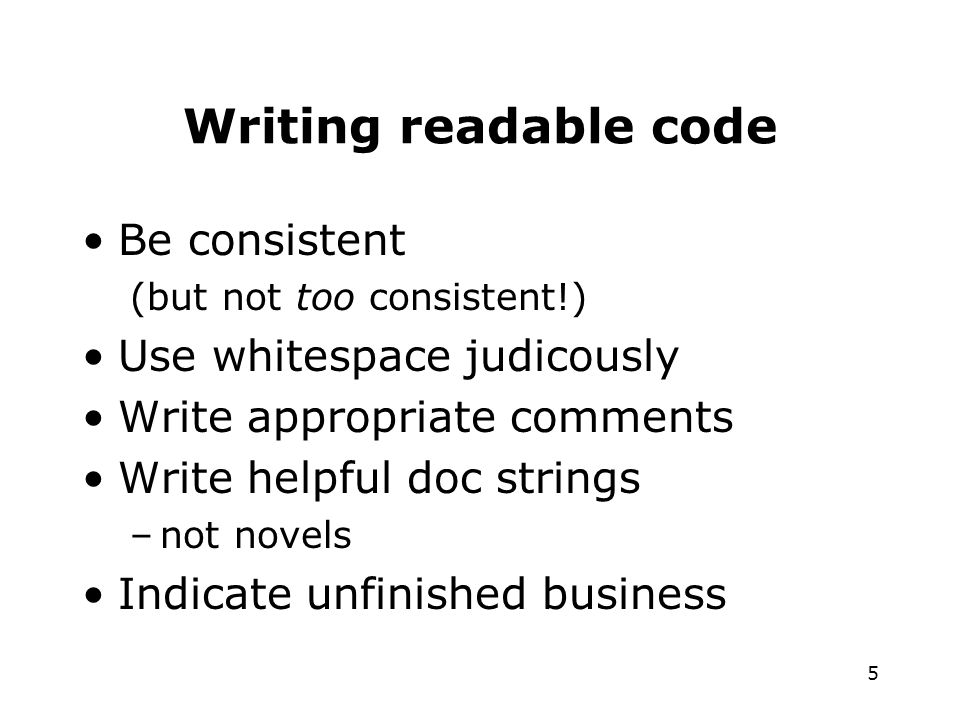 5 Writing readable code Be consistent (but not too consistent!) Use whitespace judicously Write appropriate comments Write helpful doc strings –not novels Indicate unfinished business