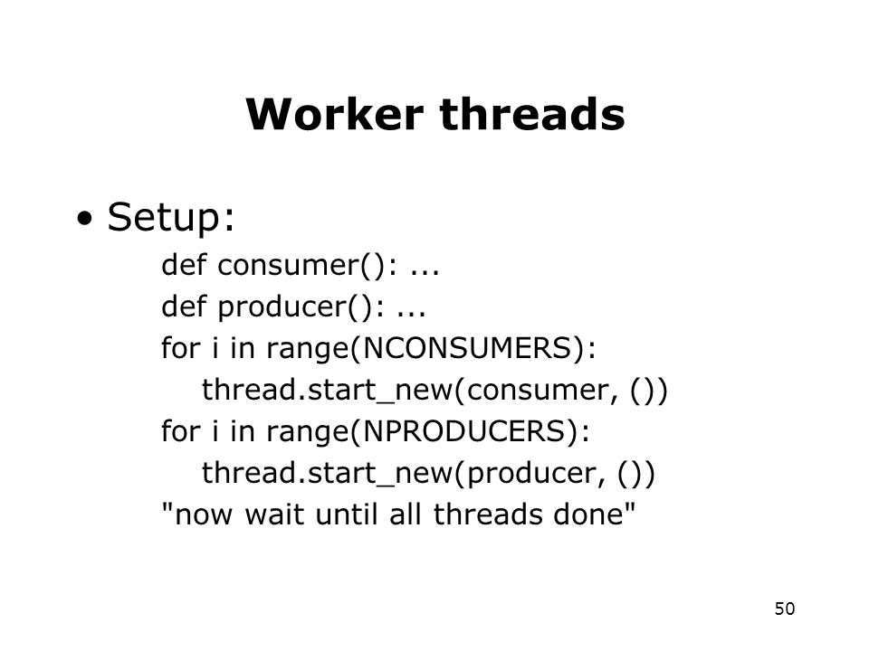 50 Worker threads Setup: def consumer():... def producer():...
