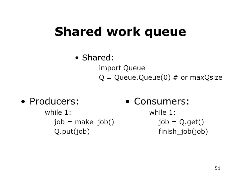 51 Shared work queue Producers: while 1: job = make_job() Q.put(job) Consumers: while 1: job = Q.get() finish_job(job) Shared: import Queue Q = Queue.Queue(0) # or maxQsize